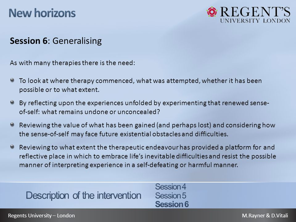 M.Rayner & D.VitaliRegents University – London Session 6: Generalising As with many therapies there is the need: To look at where therapy commenced, what was attempted, whether it has been possible or to what extent.