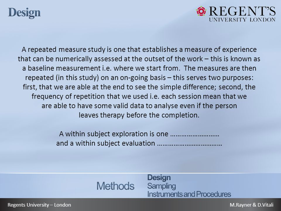 M.Rayner & D.VitaliRegents University – London A repeated measure study is one that establishes a measure of experience that can be numerically assessed at the outset of the work – this is known as a baseline measurement i.e.