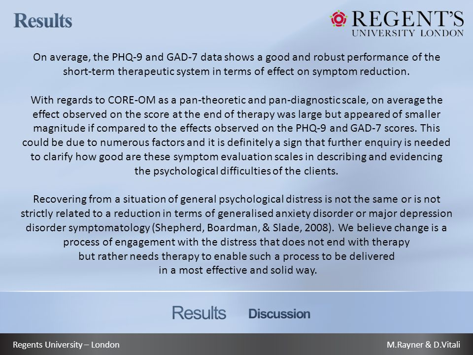 M.Rayner & D.VitaliRegents University – London On average, the PHQ-9 and GAD-7 data shows a good and robust performance of the short-term therapeutic system in terms of effect on symptom reduction.