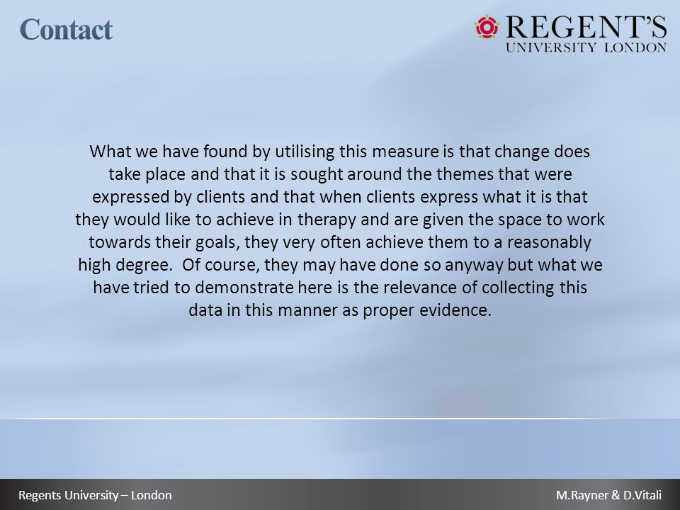 M.Rayner & D.VitaliRegents University – London What we have found by utilising this measure is that change does take place and that it is sought around the themes that were expressed by clients and that when clients express what it is that they would like to achieve in therapy and are given the space to work towards their goals, they very often achieve them to a reasonably high degree.