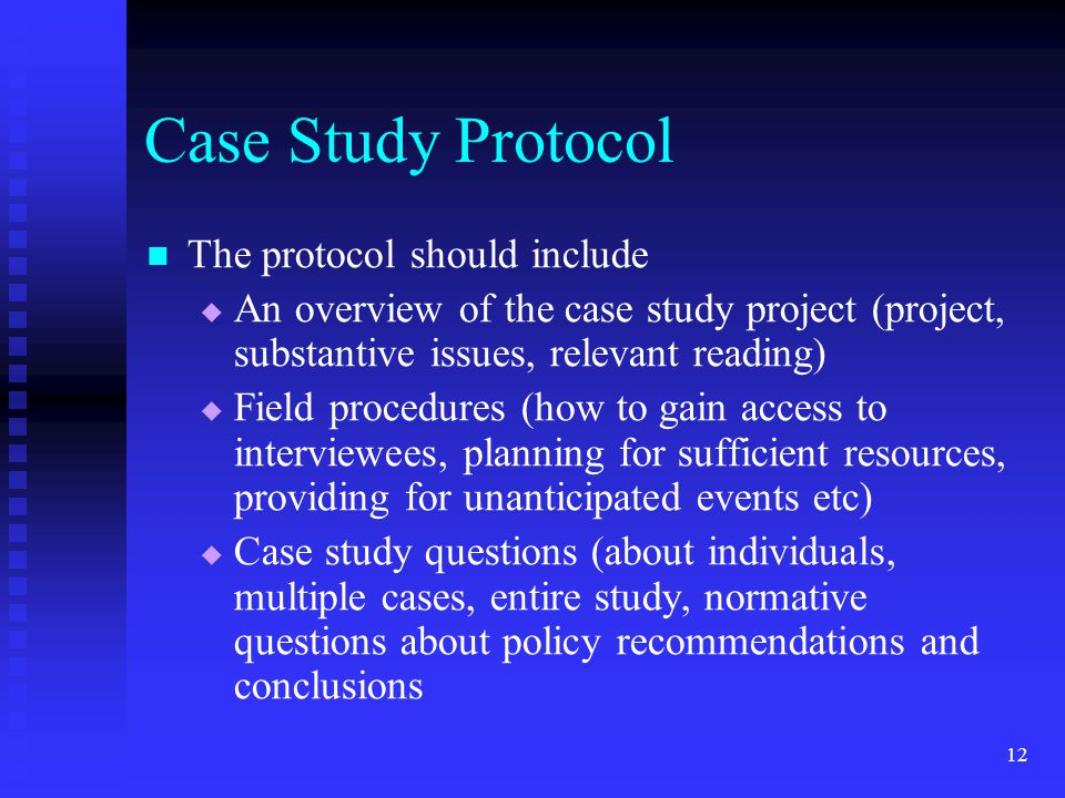 Case Study Protocol The protocol should include   An overview of the case study project (project, substantive issues, relevant reading)   Field procedures (how to gain access to interviewees, planning for sufficient resources, providing for unanticipated events etc)   Case study questions (about individuals, multiple cases, entire study, normative questions about policy recommendations and conclusions 12