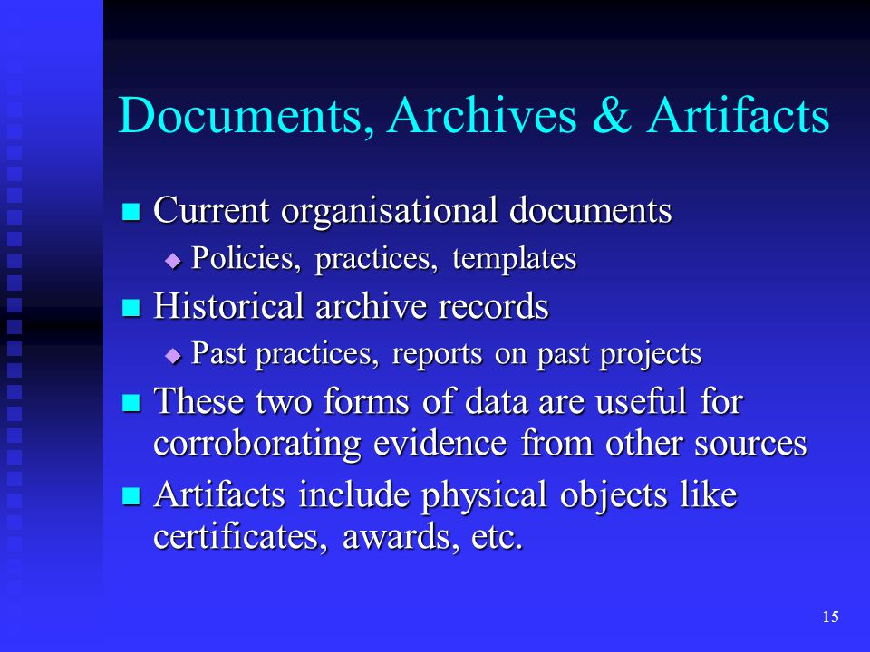 Documents, Archives & Artifacts Current organisational documents Current organisational documents  Policies, practices, templates Historical archive records Historical archive records  Past practices, reports on past projects These two forms of data are useful for corroborating evidence from other sources These two forms of data are useful for corroborating evidence from other sources Artifacts include physical objects like certificates, awards, etc.