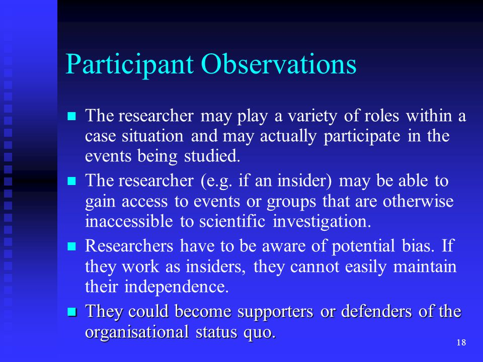 Participant Observations The researcher may play a variety of roles within a case situation and may actually participate in the events being studied.