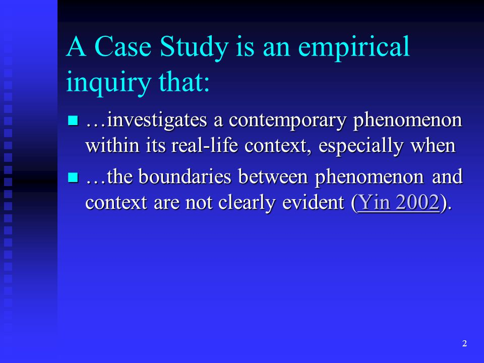 A Case Study is an empirical inquiry that: …investigates a contemporary phenomenon within its real-life context, especially when …investigates a contemporary phenomenon within its real-life context, especially when …the boundaries between phenomenon and context are not clearly evident (Yin 2002).