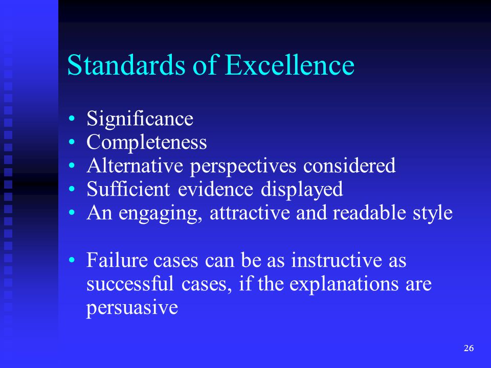 Standards of Excellence Significance Completeness Alternative perspectives considered Sufficient evidence displayed An engaging, attractive and readable style Failure cases can be as instructive as successful cases, if the explanations are persuasive 26