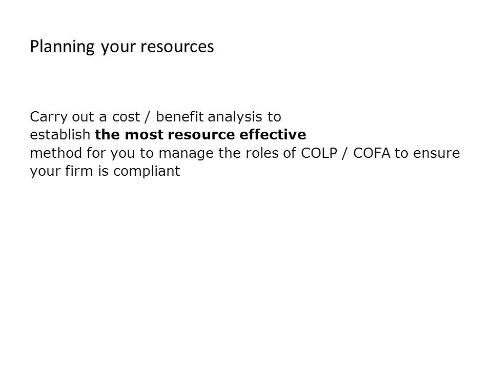 Planning your resources Carry out a cost / benefit analysis to establish the most resource effective method for you to manage the roles of COLP / COFA to ensure your firm is compliant