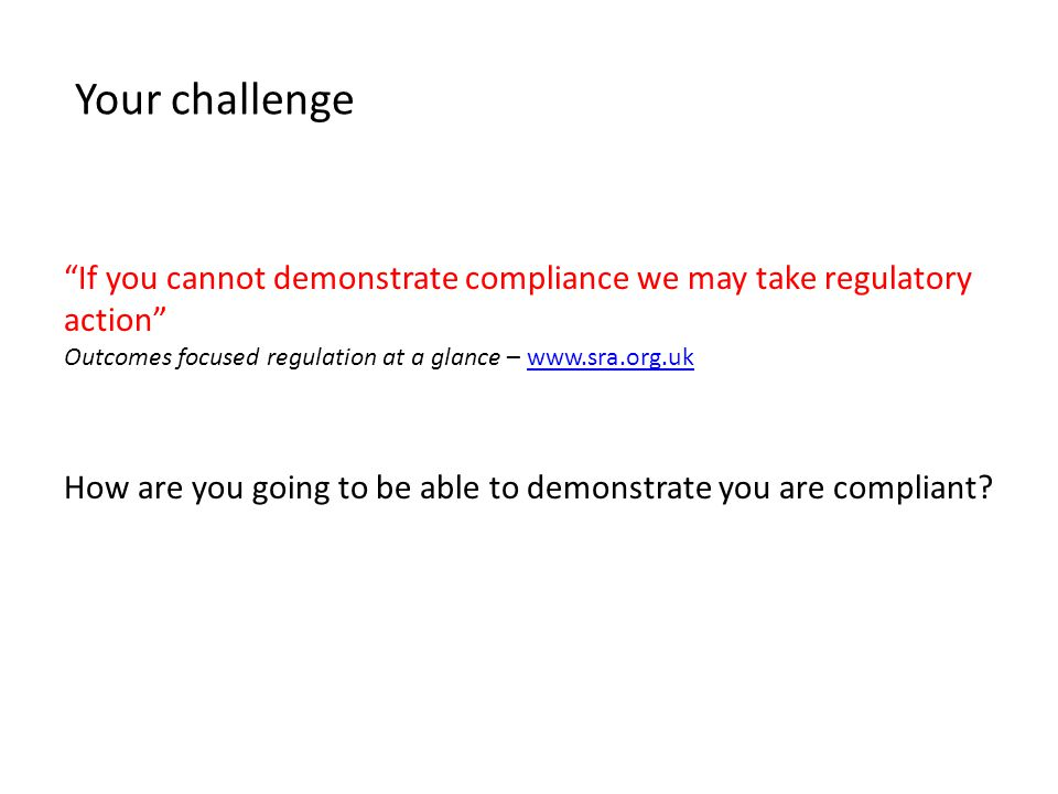 Your challenge If you cannot demonstrate compliance we may take regulatory action Outcomes focused regulation at a glance – www.sra.org.ukwww.sra.org.uk How are you going to be able to demonstrate you are compliant