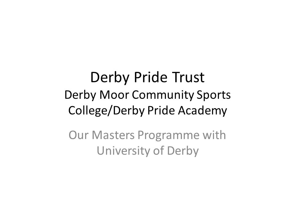 Derby Pride Trust Derby Moor Community Sports College/Derby Pride Academy Our Masters Programme with University of Derby
