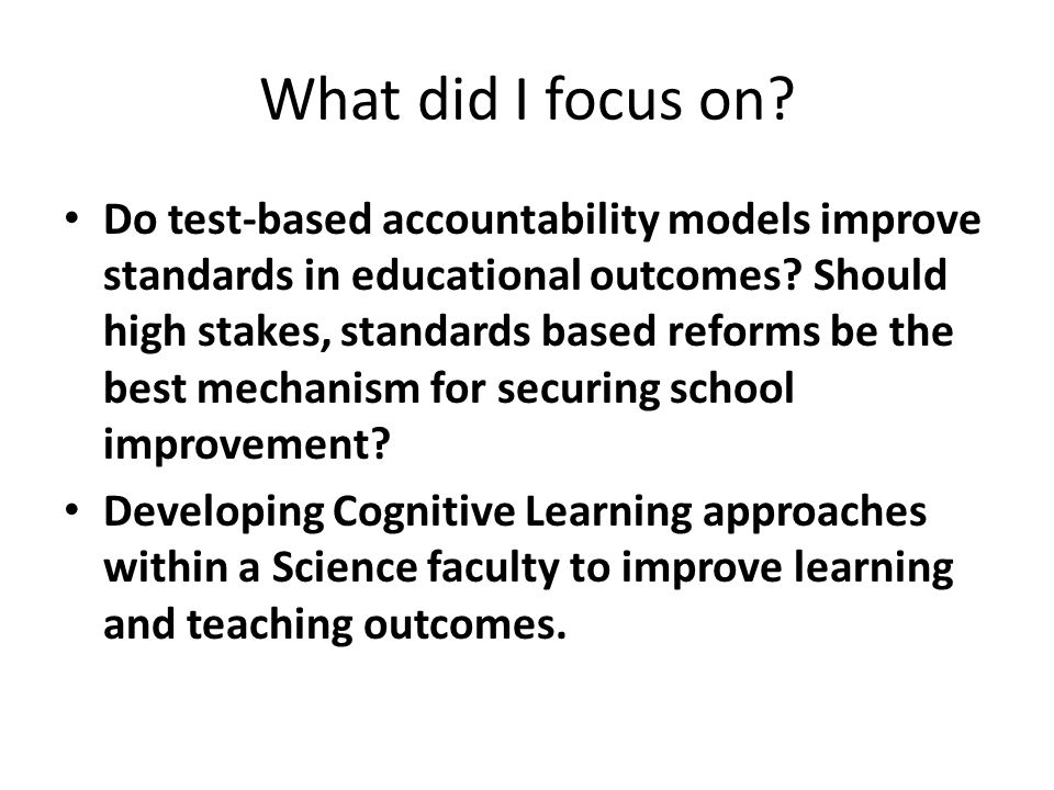 What did I focus on. Do test-based accountability models improve standards in educational outcomes.