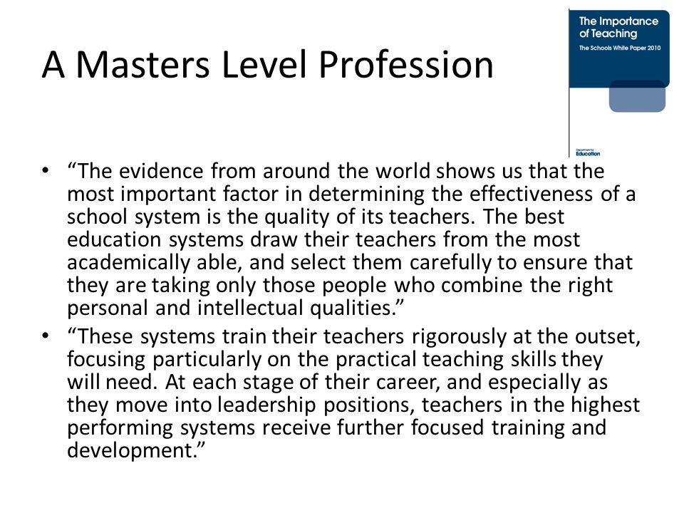 A Masters Level Profession The evidence from around the world shows us that the most important factor in determining the effectiveness of a school system is the quality of its teachers.
