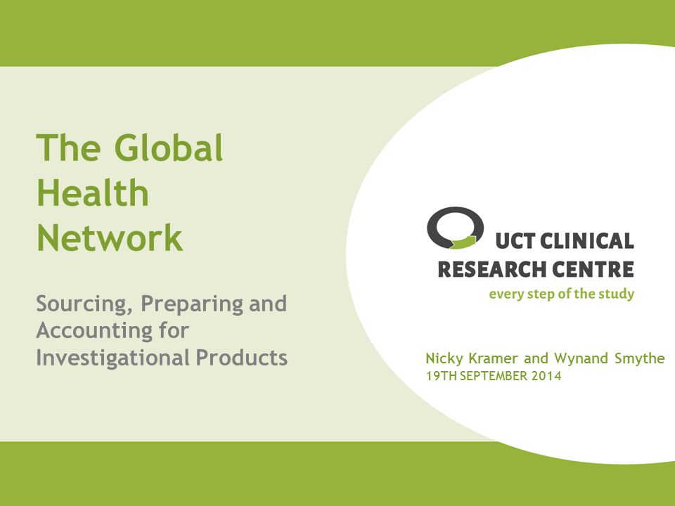 The Global Health Network Sourcing, Preparing and Accounting for Investigational Products Nicky Kramer and Wynand Smythe 19TH SEPTEMBER 2014