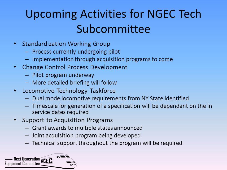 Upcoming Activities for NGEC Tech Subcommittee Standardization Working Group – Process currently undergoing pilot – Implementation through acquisition programs to come Change Control Process Development – Pilot program underway – More detailed briefing will follow Locomotive Technology Taskforce – Dual mode locomotive requirements from NY State identified – Timescale for generation of a specification will be dependant on the in service dates required Support to Acquisition Programs – Grant awards to multiple states announced – Joint acquisition program being developed – Technical support throughout the program will be required