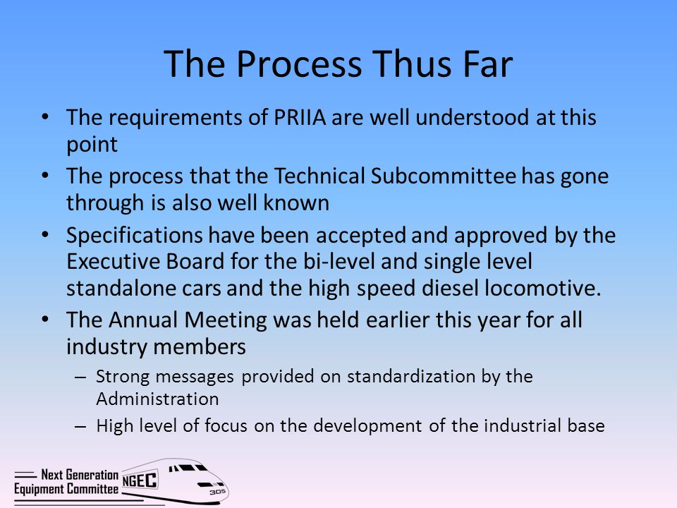 The Process Thus Far The requirements of PRIIA are well understood at this point The process that the Technical Subcommittee has gone through is also well known Specifications have been accepted and approved by the Executive Board for the bi-level and single level standalone cars and the high speed diesel locomotive.