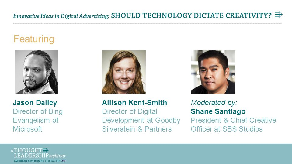 Share Your Thoughts via Twitter: #aaftl Featuring Jason Dailey Director of Bing Evangelism at Microsoft Allison Kent-Smith Director of Digital Development at Goodby Silverstein & Partners Moderated by: Shane Santiago President & Chief Creative Officer at SBS Studios