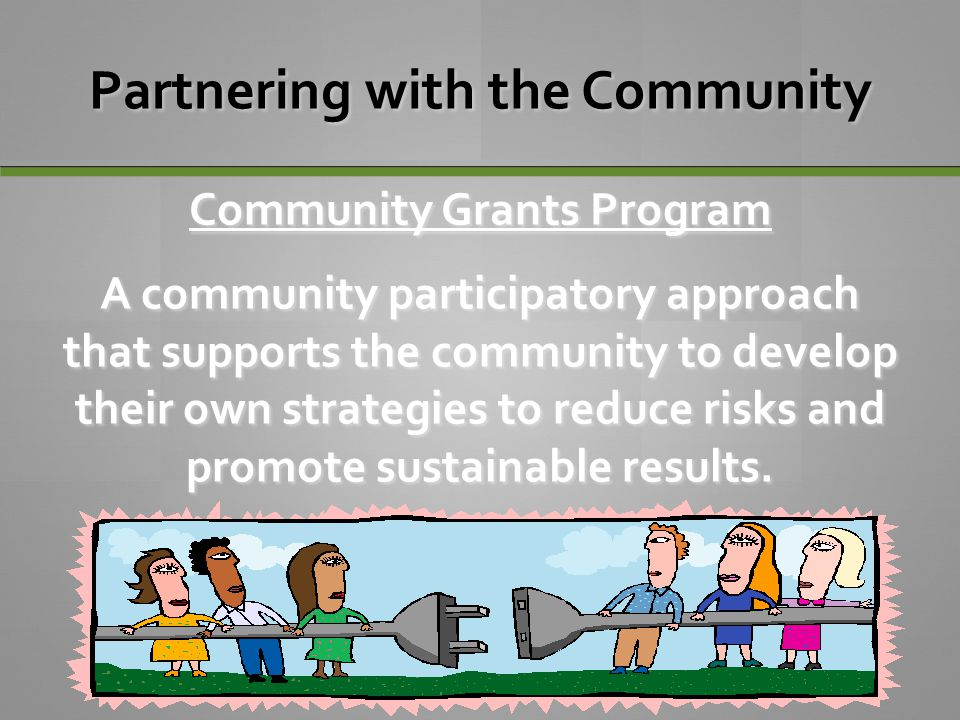 Partnering with the Community Community Grants Program A community participatory approach that supports the community to develop their own strategies