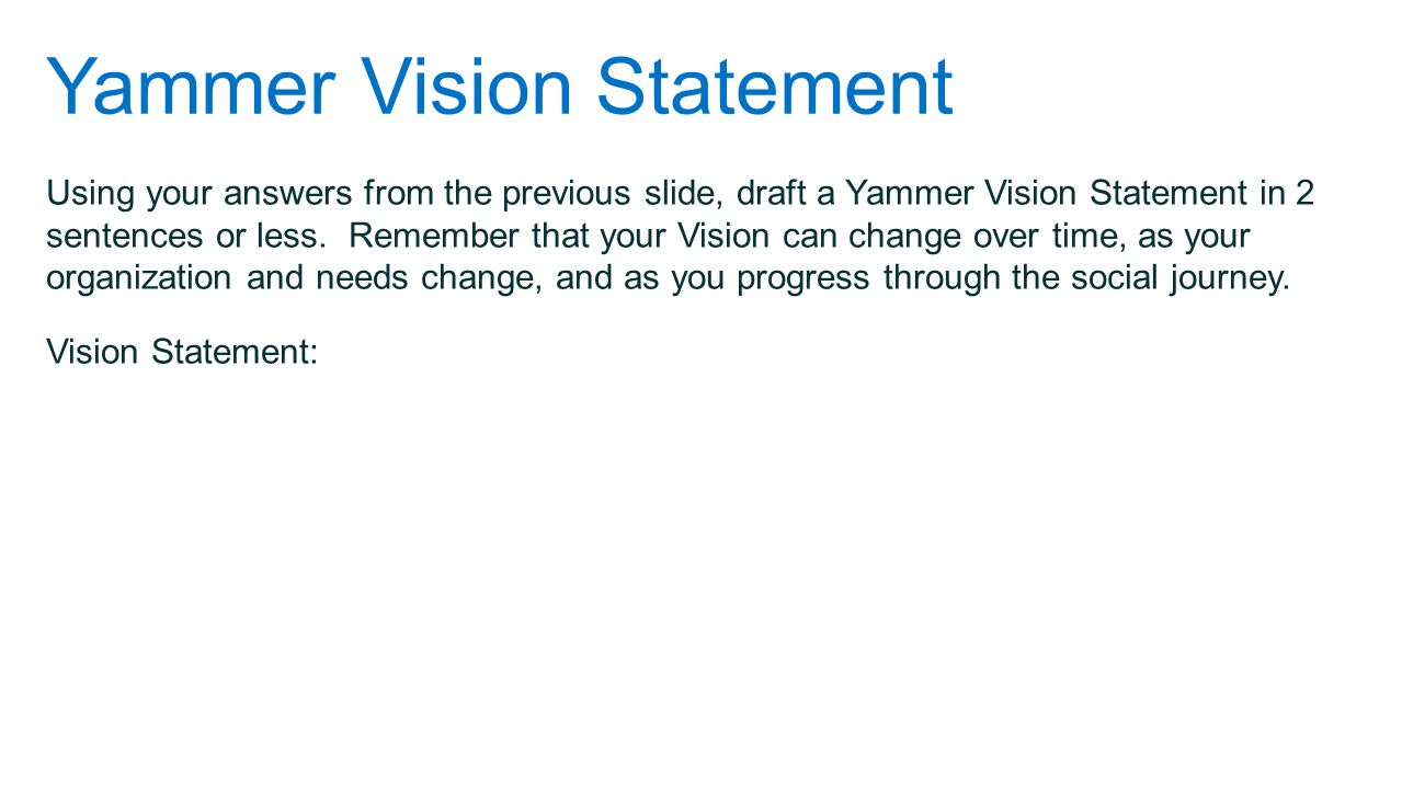 Yammer Vision Statement Using your answers from the previous slide, draft a Yammer Vision Statement in 2 sentences or less. Remember that your Vision
