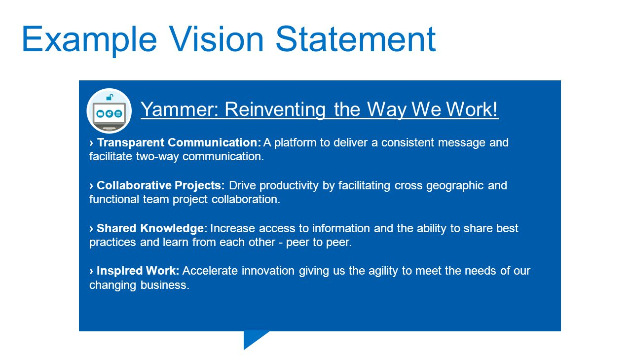 Example Vision Statement We create a safe and open collaboration platform for easy sharing of company data and news between employees to improve efficient execution of our strategies as part of our culture of performance. One Place for Employees to Learn, Connect and Collaborate.