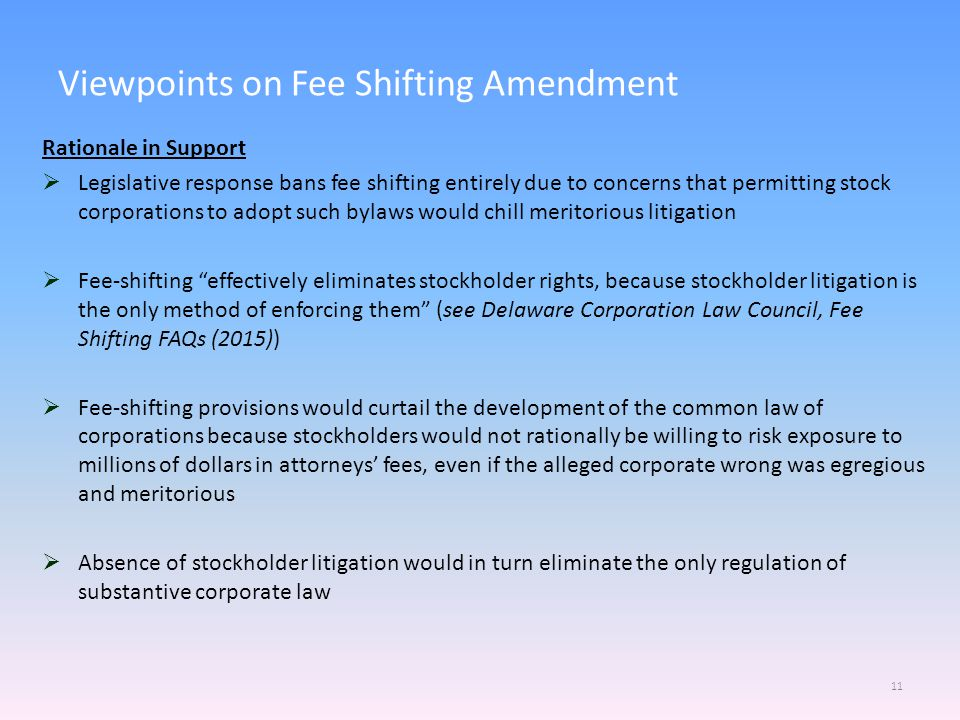 Viewpoints on Fee Shifting Amendment 11 Rationale in Support  Legislative response bans fee shifting entirely due to concerns that permitting stock corporations to adopt such bylaws would chill meritorious litigation  Fee-shifting effectively eliminates stockholder rights, because stockholder litigation is the only method of enforcing them (see Delaware Corporation Law Council, Fee Shifting FAQs (2015))  Fee-shifting provisions would curtail the development of the common law of corporations because stockholders would not rationally be willing to risk exposure to millions of dollars in attorneys' fees, even if the alleged corporate wrong was egregious and meritorious  Absence of stockholder litigation would in turn eliminate the only regulation of substantive corporate law