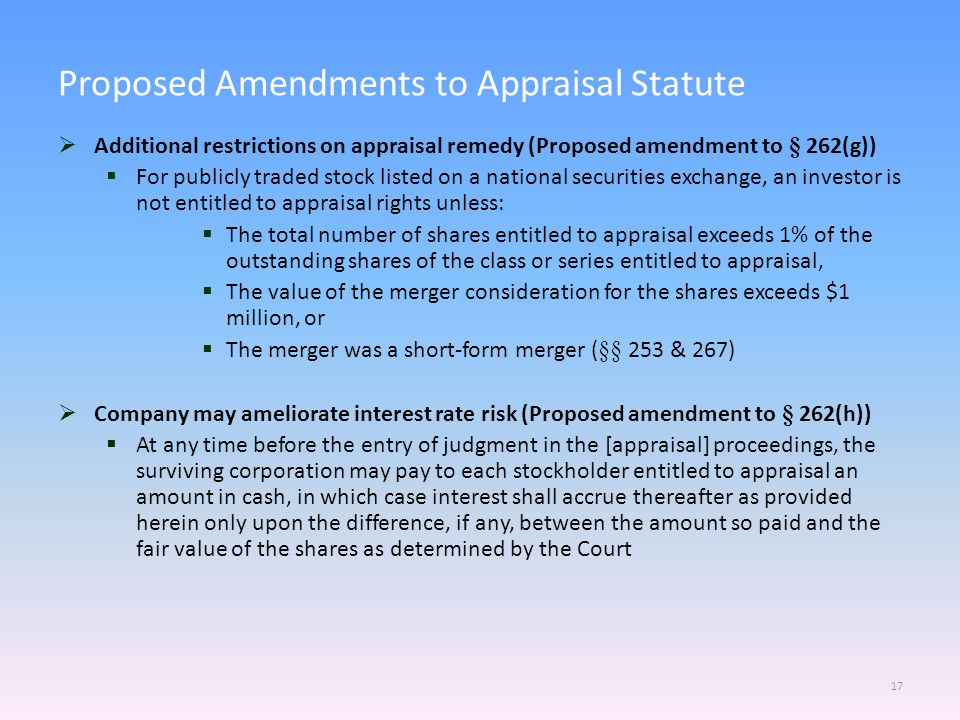  Additional restrictions on appraisal remedy (Proposed amendment to § 262(g))  For publicly traded stock listed on a national securities exchange, an investor is not entitled to appraisal rights unless:  The total number of shares entitled to appraisal exceeds 1% of the outstanding shares of the class or series entitled to appraisal,  The value of the merger consideration for the shares exceeds $1 million, or  The merger was a short-form merger (§§ 253 & 267)  Company may ameliorate interest rate risk (Proposed amendment to § 262(h))  At any time before the entry of judgment in the [appraisal] proceedings, the surviving corporation may pay to each stockholder entitled to appraisal an amount in cash, in which case interest shall accrue thereafter as provided herein only upon the difference, if any, between the amount so paid and the fair value of the shares as determined by the Court Proposed Amendments to Appraisal Statute 17