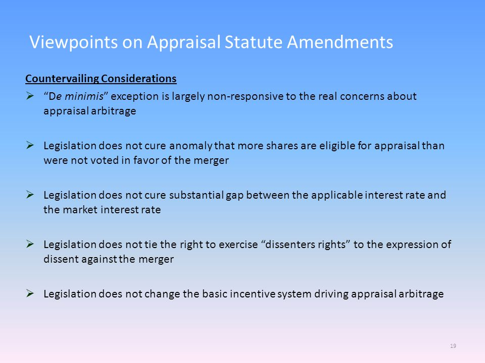 Viewpoints on Appraisal Statute Amendments 19 Countervailing Considerations  De minimis exception is largely non-responsive to the real concerns about appraisal arbitrage  Legislation does not cure anomaly that more shares are eligible for appraisal than were not voted in favor of the merger  Legislation does not cure substantial gap between the applicable interest rate and the market interest rate  Legislation does not tie the right to exercise dissenters rights to the expression of dissent against the merger  Legislation does not change the basic incentive system driving appraisal arbitrage