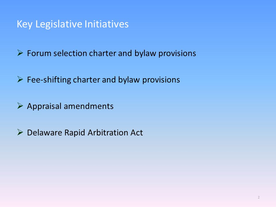Key Legislative Initiatives  Forum selection charter and bylaw provisions  Fee-shifting charter and bylaw provisions  Appraisal amendments  Delawa