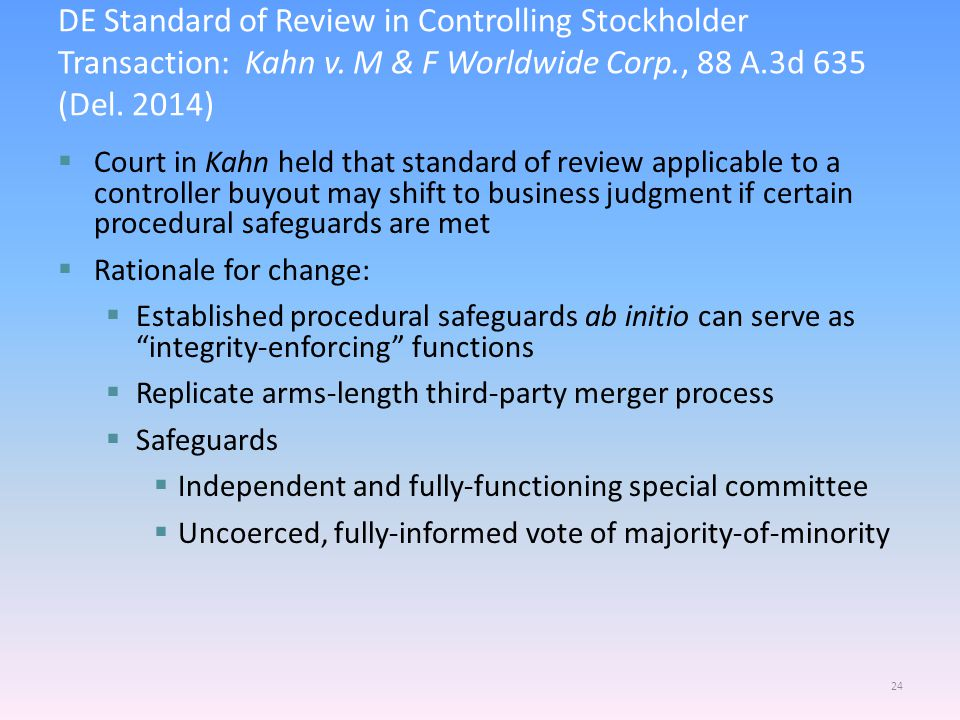  Court in Kahn held that standard of review applicable to a controller buyout may shift to business judgment if certain procedural safeguards are met  Rationale for change:  Established procedural safeguards ab initio can serve as integrity-enforcing functions  Replicate arms-length third-party merger process  Safeguards  Independent and fully-functioning special committee  Uncoerced, fully-informed vote of majority-of-minority 24 DE Standard of Review in Controlling Stockholder Transaction: Kahn v.