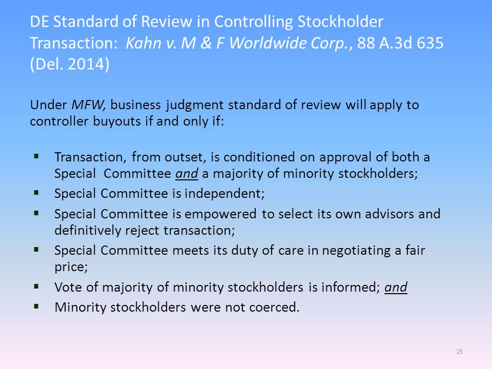 Under MFW, business judgment standard of review will apply to controller buyouts if and only if:  Transaction, from outset, is conditioned on approva