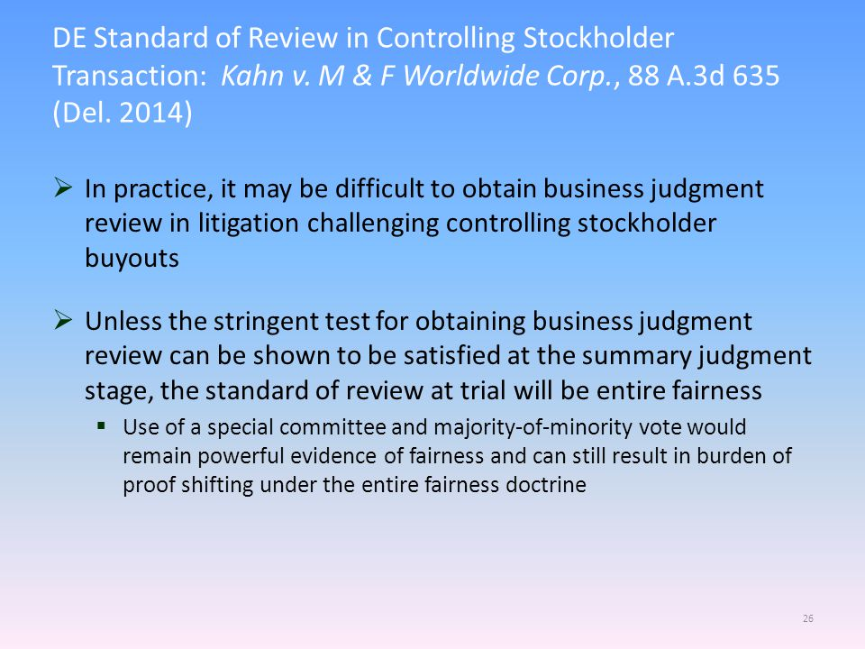  In practice, it may be difficult to obtain business judgment review in litigation challenging controlling stockholder buyouts  Unless the stringent test for obtaining business judgment review can be shown to be satisfied at the summary judgment stage, the standard of review at trial will be entire fairness  Use of a special committee and majority-of-minority vote would remain powerful evidence of fairness and can still result in burden of proof shifting under the entire fairness doctrine 26 DE Standard of Review in Controlling Stockholder Transaction: Kahn v.