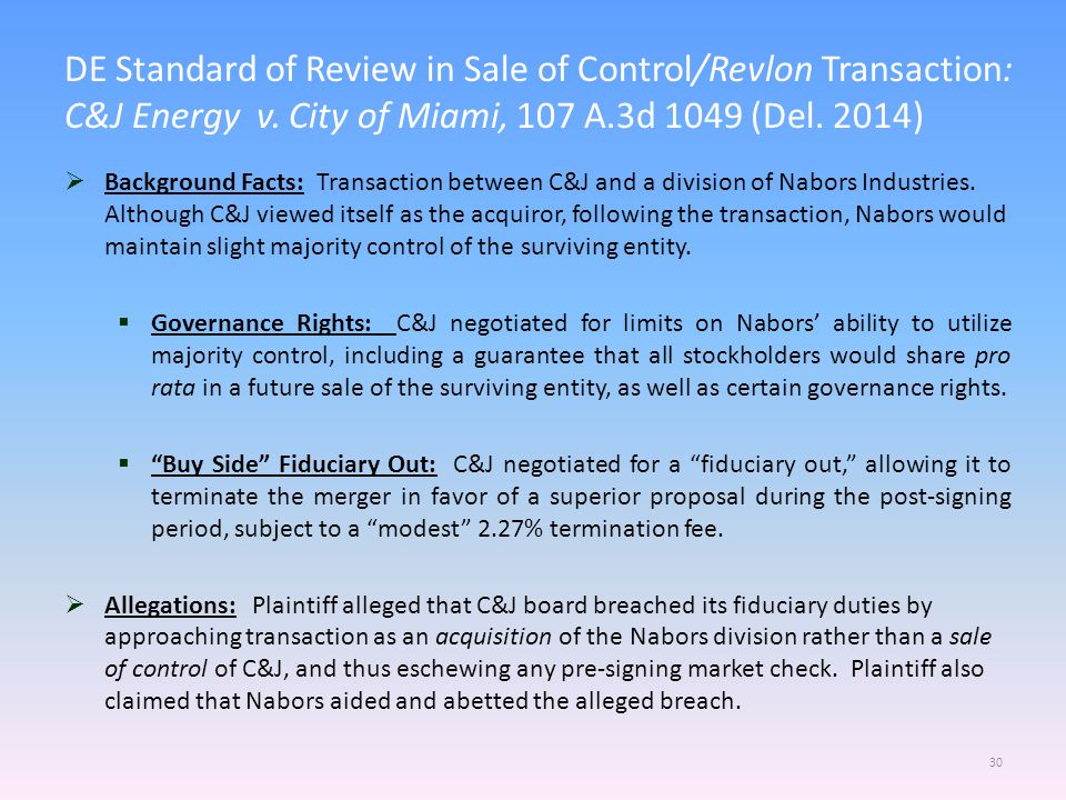 DE Standard of Review in Sale of Control/Revlon Transaction: C&J Energy v. City of Miami, 107 A.3d 1049 (Del. 2014) 30  Background Facts: Transaction