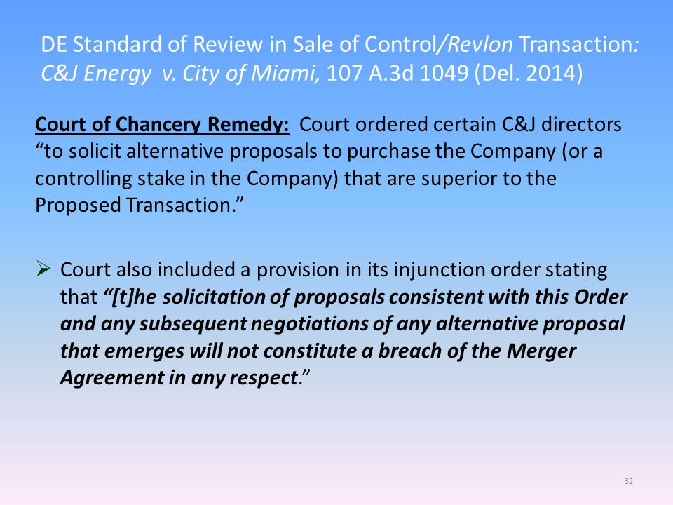 DE Standard of Review in Sale of Control/Revlon Transaction: C&J Energy v. City of Miami, 107 A.3d 1049 (Del. 2014) 32 Court of Chancery Remedy: Court