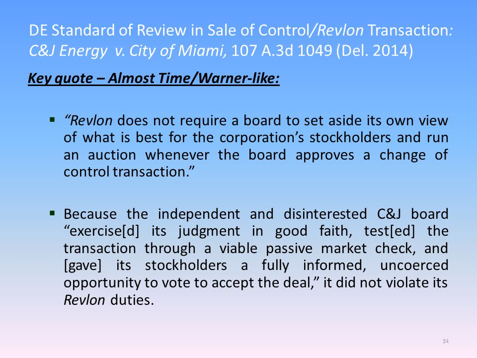 DE Standard of Review in Sale of Control/Revlon Transaction: C&J Energy v. City of Miami, 107 A.3d 1049 (Del. 2014) 34 Key quote – Almost Time/Warner-