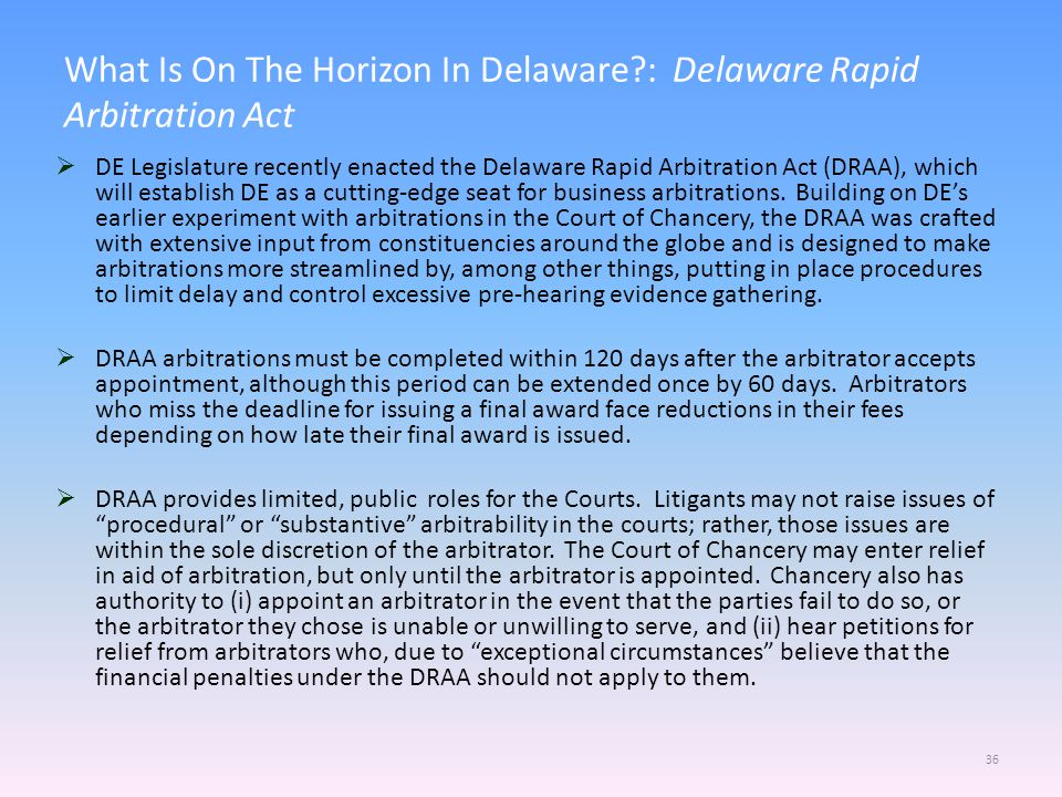 What Is On The Horizon In Delaware?: Delaware Rapid Arbitration Act 36  DE Legislature recently enacted the Delaware Rapid Arbitration Act (DRAA), which will establish DE as a cutting-edge seat for business arbitrations.