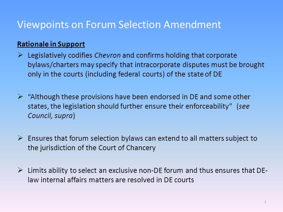 Viewpoints on Forum Selection Amendment Rationale in Support  Legislatively codifies Chevron and confirms holding that corporate bylaws/charters may specify that intracorporate disputes must be brought only in the courts (including federal courts) of the state of DE  Although these provisions have been endorsed in DE and some other states, the legislation should further ensure their enforceability (see Council, supra)  Ensures that forum selection bylaws can extend to all matters subject to the jurisdiction of the Court of Chancery  Limits ability to select an exclusive non-DE forum and thus ensures that DE- law internal affairs matters are resolved in DE courts 5