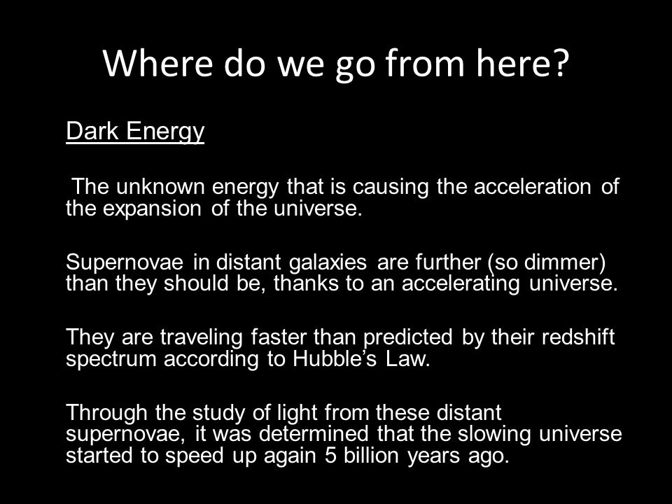 Dark Energy The unknown energy that is causing the acceleration of the expansion of the universe.
