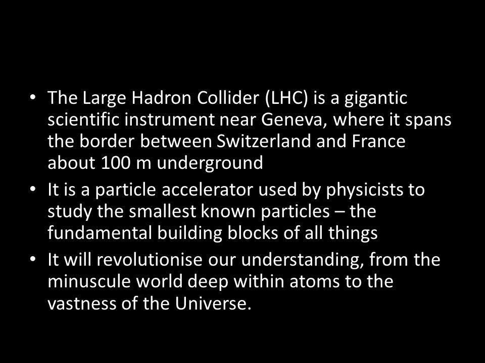 The Large Hadron Collider (LHC) is a gigantic scientific instrument near Geneva, where it spans the border between Switzerland and France about 100 m underground It is a particle accelerator used by physicists to study the smallest known particles – the fundamental building blocks of all things It will revolutionise our understanding, from the minuscule world deep within atoms to the vastness of the Universe.