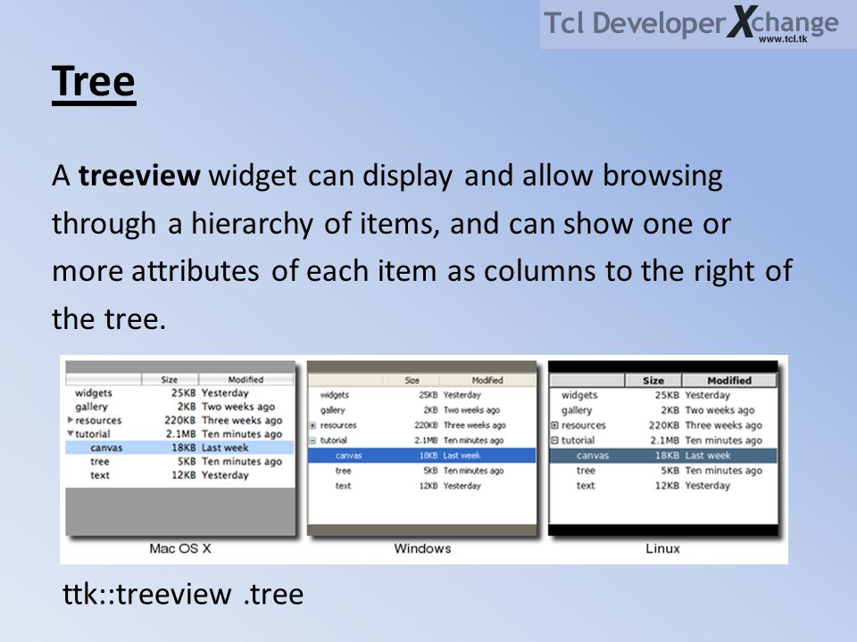 Tree A treeview widget can display and allow browsing through a hierarchy of items, and can show one or more attributes of each item as columns to the