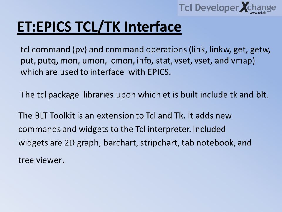 ET:EPICS TCL/TK Interface The BLT Toolkit is an extension to Tcl and Tk. It adds new commands and widgets to the Tcl interpreter. Included widgets are