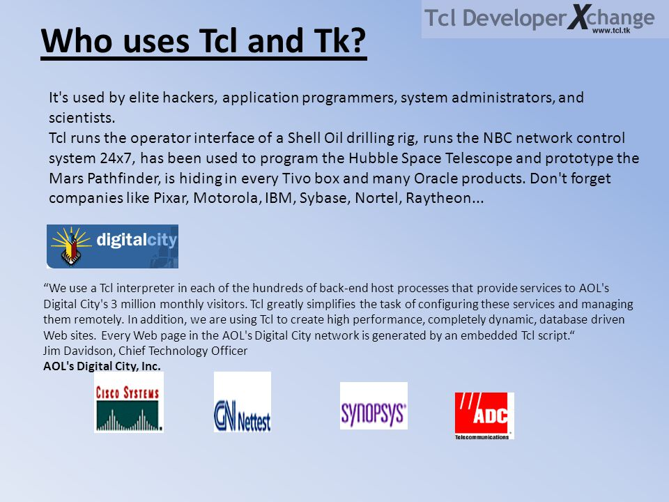 """Who uses Tcl and Tk? """"We use a Tcl interpreter in each of the hundreds of back-end host processes that provide services to AOL's Digital City's 3 mill"""