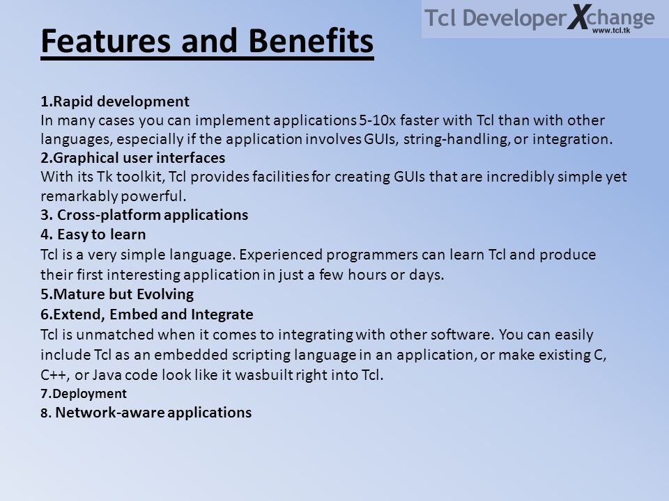 Features and Benefits 1.Rapid development In many cases you can implement applications 5-10x faster with Tcl than with other languages, especially if