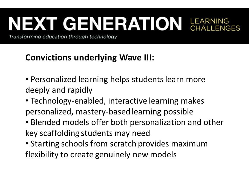 Convictions underlying Wave III: Personalized learning helps students learn more deeply and rapidly Technology-enabled, interactive learning makes personalized, mastery-based learning possible Blended models offer both personalization and other key scaffolding students may need Starting schools from scratch provides maximum flexibility to create genuinely new models