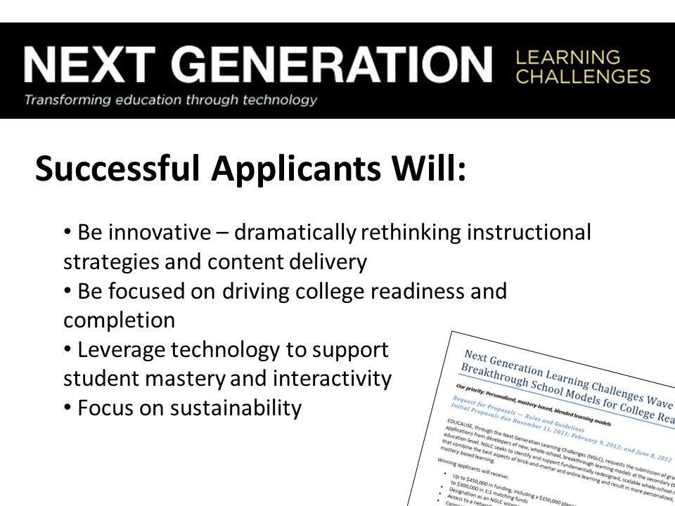 Successful Applicants Will: Be innovative – dramatically rethinking instructional strategies and content delivery Be focused on driving college readiness and completion Leverage technology to support student mastery and interactivity Focus on sustainability