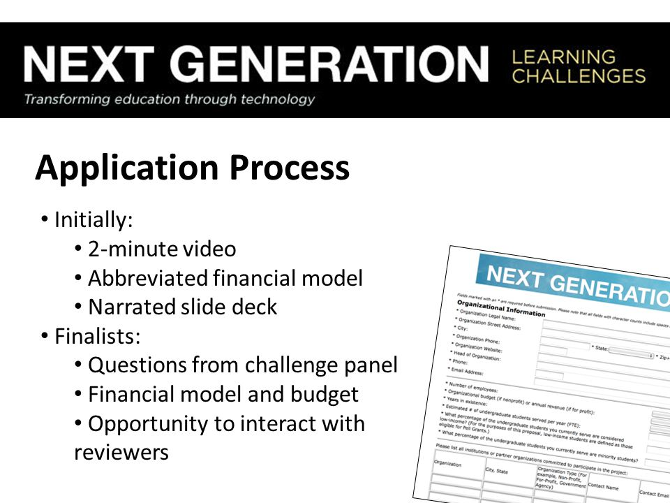 Application Process Initially: 2-minute video Abbreviated financial model Narrated slide deck Finalists: Questions from challenge panel Financial model and budget Opportunity to interact with reviewers