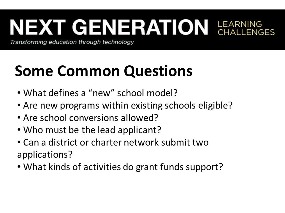 """Some Common Questions What defines a """"new"""" school model? Are new programs within existing schools eligible? Are school conversions allowed? Who must b"""