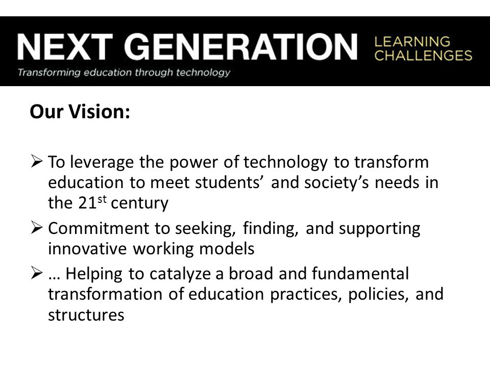 Our Vision:  To leverage the power of technology to transform education to meet students' and society's needs in the 21 st century  Commitment to seeking, finding, and supporting innovative working models  … Helping to catalyze a broad and fundamental transformation of education practices, policies, and structures