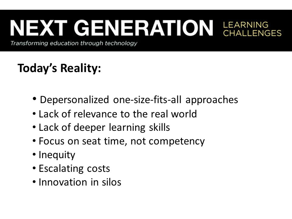 Today's Reality: Depersonalized one-size-fits-all approaches Lack of relevance to the real world Lack of deeper learning skills Focus on seat time, no