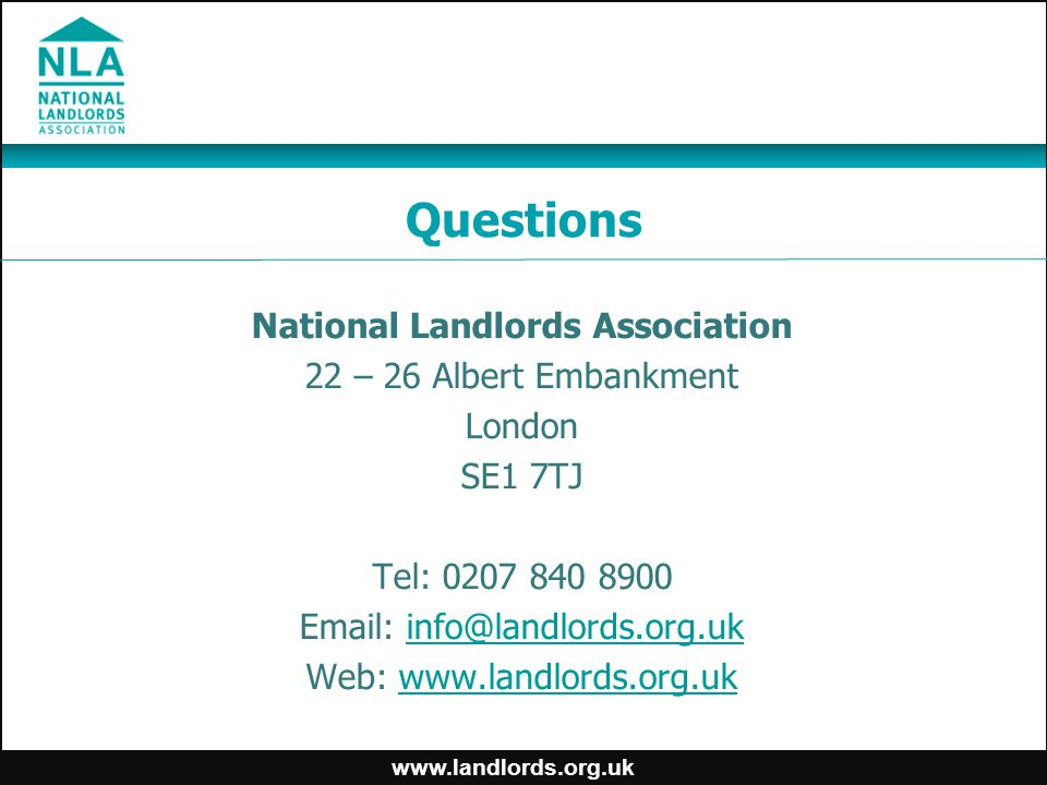 www.landlords.org.uk Questions National Landlords Association 22 – 26 Albert Embankment London SE1 7TJ Tel: 0207 840 8900 Email: info@landlords.org.uk