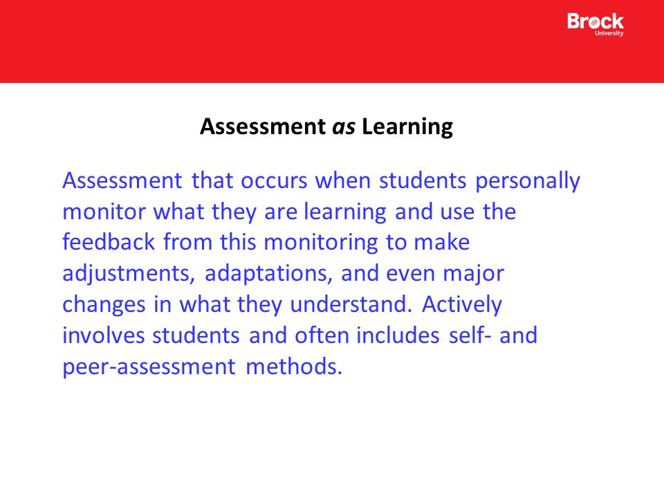 Assessment as Learning Assessment that occurs when students personally monitor what they are learning and use the feedback from this monitoring to make adjustments, adaptations, and even major changes in what they understand.