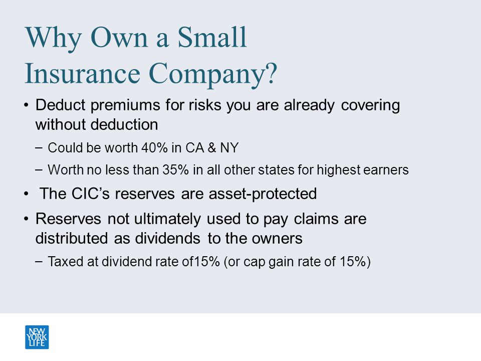 Why Own a Small Insurance Company? Deduct premiums for risks you are already covering without deduction – Could be worth 40% in CA & NY – Worth no les