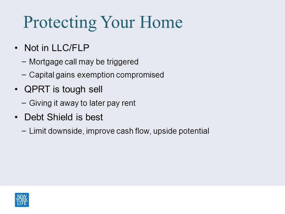 Protecting Your Home Not in LLC/FLP – Mortgage call may be triggered – Capital gains exemption compromised QPRT is tough sell – Giving it away to late