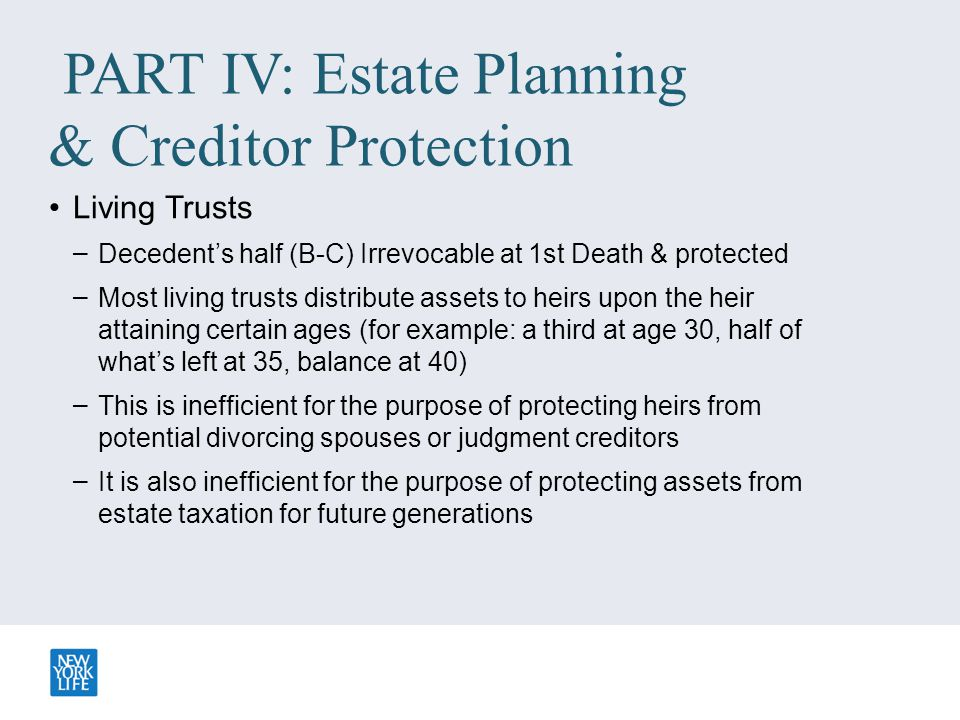 PART IV: Estate Planning & Creditor Protection Living Trusts – Decedent's half (B-C) Irrevocable at 1st Death & protected – Most living trusts distrib